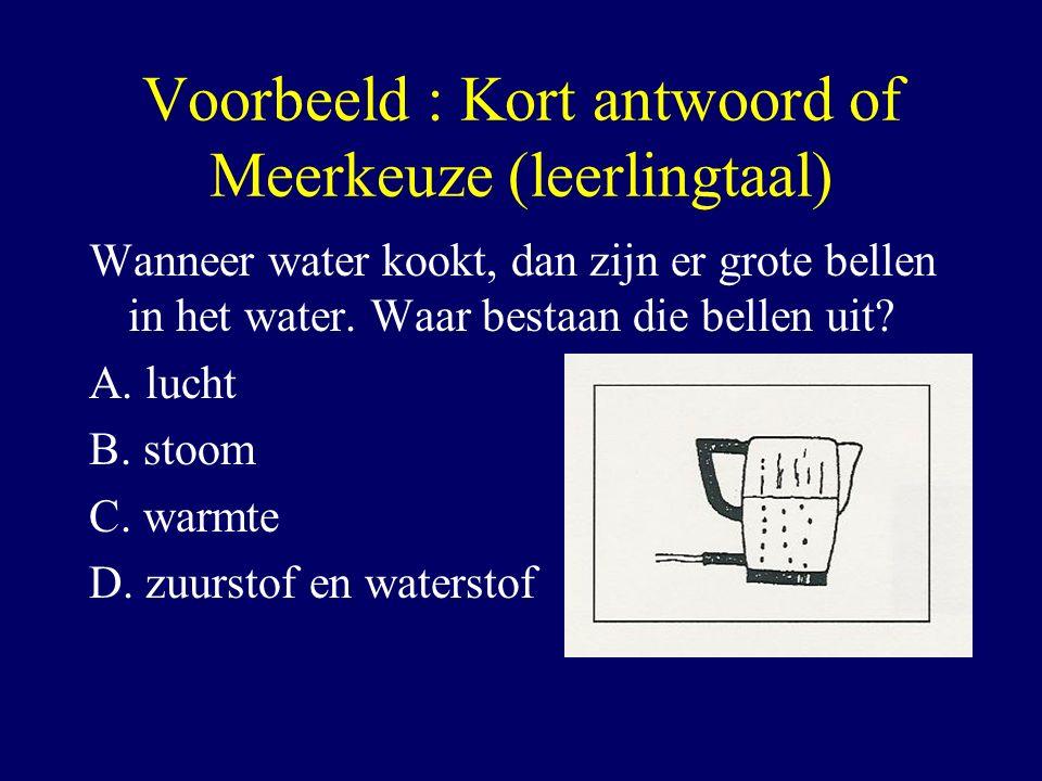 Voorbeeld : Kort antwoord of Meerkeuze (leerlingtaal) Wanneer water kookt, dan zijn er grote bellen in het water. Waar bestaan die bellen uit? A. luch
