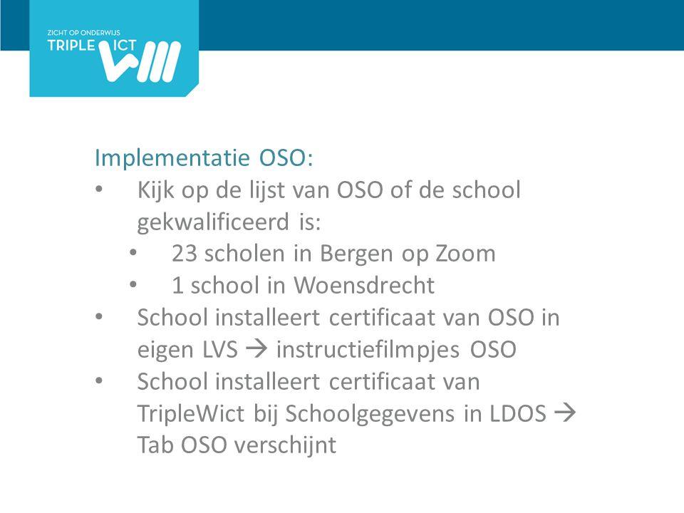 Implementatie OSO: Kijk op de lijst van OSO of de school gekwalificeerd is: 23 scholen in Bergen op Zoom 1 school in Woensdrecht School installeert certificaat van OSO in eigen LVS  instructiefilmpjes OSO School installeert certificaat van TripleWict bij Schoolgegevens in LDOS  Tab OSO verschijnt