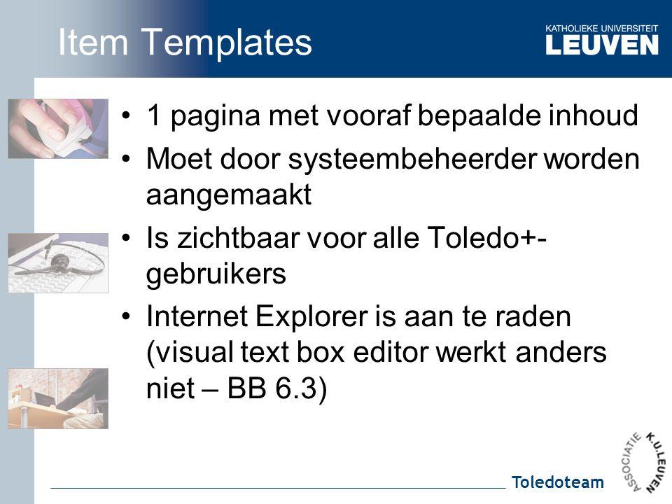 Toledoteam Item Templates 1 pagina met vooraf bepaalde inhoud Moet door systeembeheerder worden aangemaakt Is zichtbaar voor alle Toledo+- gebruikers Internet Explorer is aan te raden (visual text box editor werkt anders niet – BB 6.3)