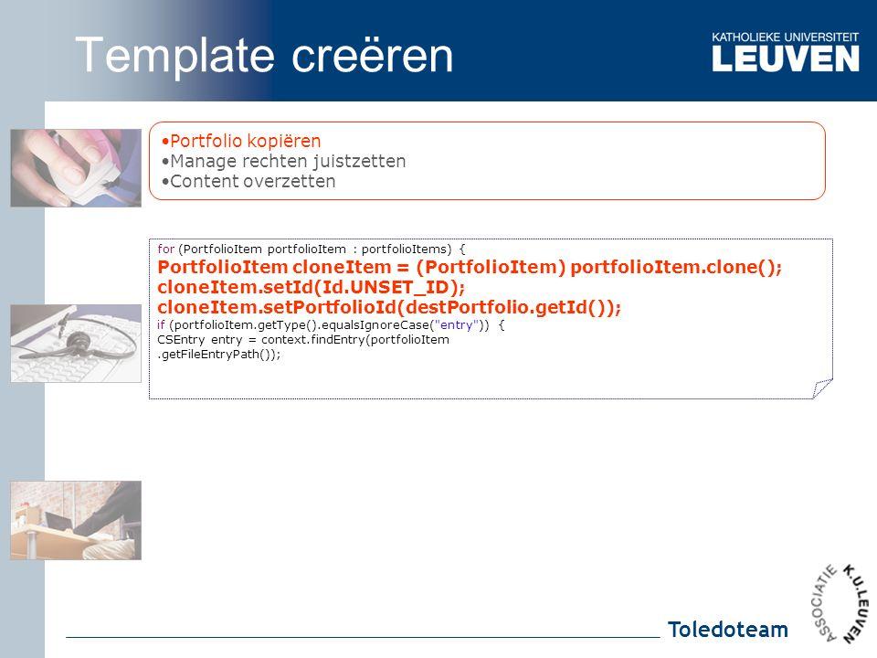 Toledoteam Portfolio kopiëren Manage rechten juistzetten Content overzetten for (PortfolioItem portfolioItem : portfolioItems) { PortfolioItem cloneItem = (PortfolioItem) portfolioItem.clone(); cloneItem.setId(Id.UNSET_ID); cloneItem.setPortfolioId(destPortfolio.getId()); if (portfolioItem.getType().equalsIgnoreCase( entry )) { CSEntry entry = context.findEntry(portfolioItem.getFileEntryPath()); Template creëren