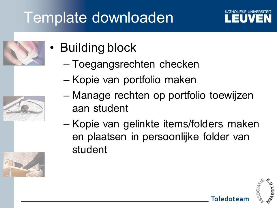 Toledoteam Template downloaden Building block –Toegangsrechten checken –Kopie van portfolio maken –Manage rechten op portfolio toewijzen aan student –Kopie van gelinkte items/folders maken en plaatsen in persoonlijke folder van student