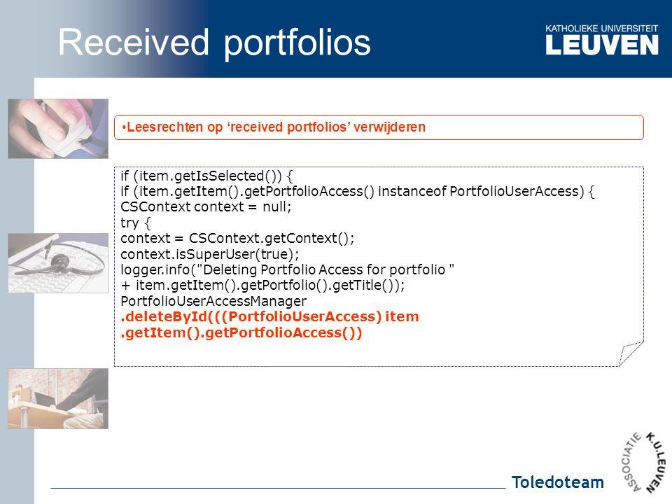 Toledoteam Leesrechten op 'received portfolios' verwijderen if (item.getIsSelected()) { if (item.getItem().getPortfolioAccess() instanceof PortfolioUserAccess) { CSContext context = null; try { context = CSContext.getContext(); context.isSuperUser(true); logger.info( Deleting Portfolio Access for portfolio + item.getItem().getPortfolio().getTitle()); PortfolioUserAccessManager.deleteById(((PortfolioUserAccess) item.getItem().getPortfolioAccess()) Received portfolios