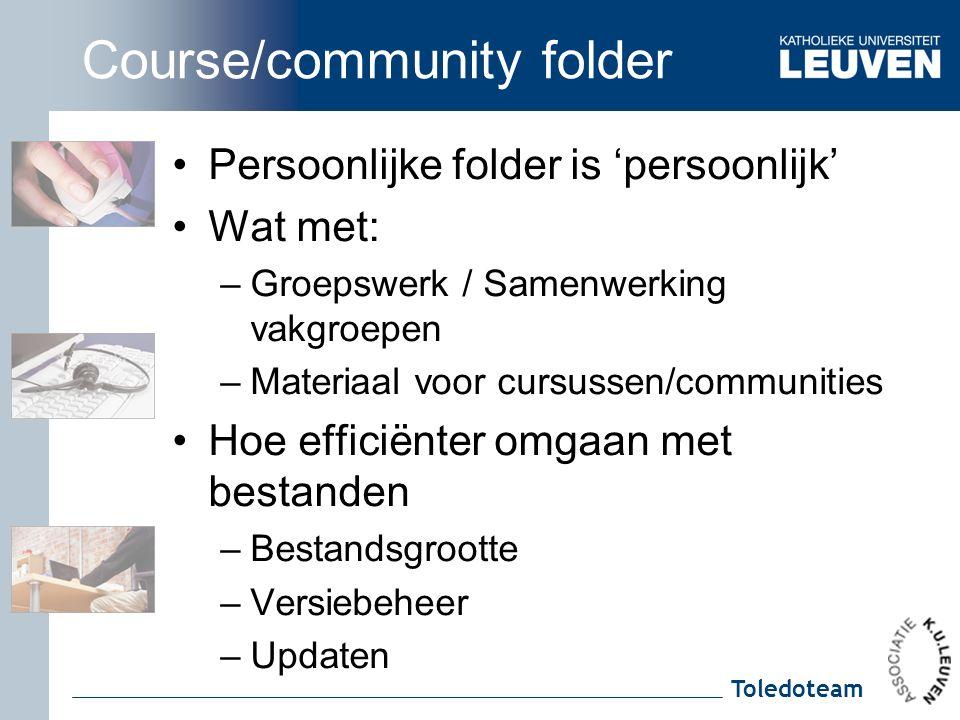 Toledoteam Course/community folder Persoonlijke folder is 'persoonlijk' Wat met: –Groepswerk / Samenwerking vakgroepen –Materiaal voor cursussen/communities Hoe efficiënter omgaan met bestanden –Bestandsgrootte –Versiebeheer –Updaten