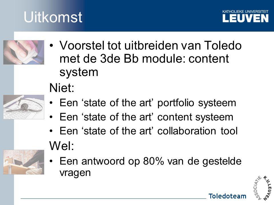 Toledoteam Uitkomst Voorstel tot uitbreiden van Toledo met de 3de Bb module: content system Niet: Een 'state of the art' portfolio systeem Een 'state of the art' content systeem Een 'state of the art' collaboration tool Wel: Een antwoord op 80% van de gestelde vragen