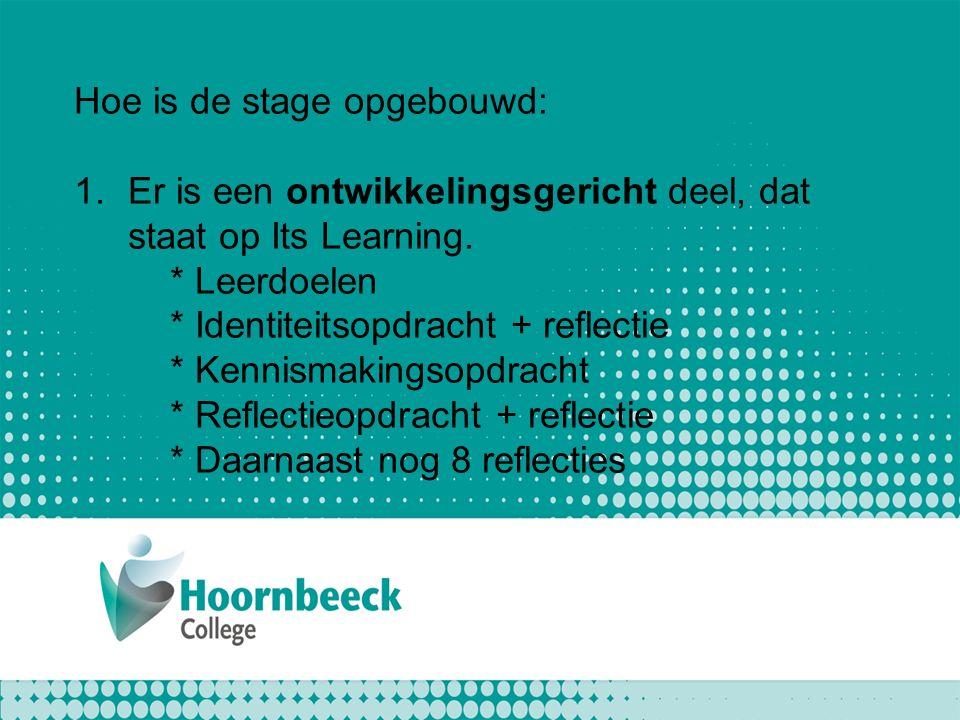Hoe is de stage opgebouwd: 1.Er is een ontwikkelingsgericht deel, dat staat op Its Learning. * Leerdoelen * Identiteitsopdracht + reflectie * Kennisma