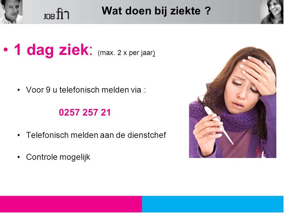 1 dag ziek: (max. 2 x per jaar) Voor 9 u telefonisch melden via : 0257 257 21 Telefonisch melden aan de dienstchef Controle mogelijk Wat doen bij ziek