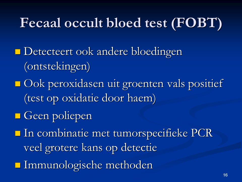 16 Fecaal occult bloed test (FOBT) Detecteert ook andere bloedingen (ontstekingen) Detecteert ook andere bloedingen (ontstekingen) Ook peroxidasen uit groenten vals positief (test op oxidatie door haem) Ook peroxidasen uit groenten vals positief (test op oxidatie door haem) Geen poliepen Geen poliepen In combinatie met tumorspecifieke PCR veel grotere kans op detectie In combinatie met tumorspecifieke PCR veel grotere kans op detectie Immunologische methoden Immunologische methoden
