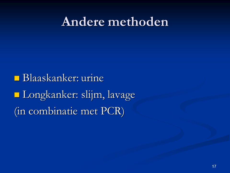 17 Andere methoden Blaaskanker: urine Blaaskanker: urine Longkanker: slijm, lavage Longkanker: slijm, lavage (in combinatie met PCR)