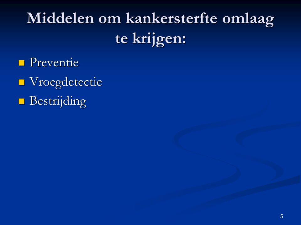 5 Middelen om kankersterfte omlaag te krijgen: Preventie Preventie Vroegdetectie Vroegdetectie Bestrijding Bestrijding
