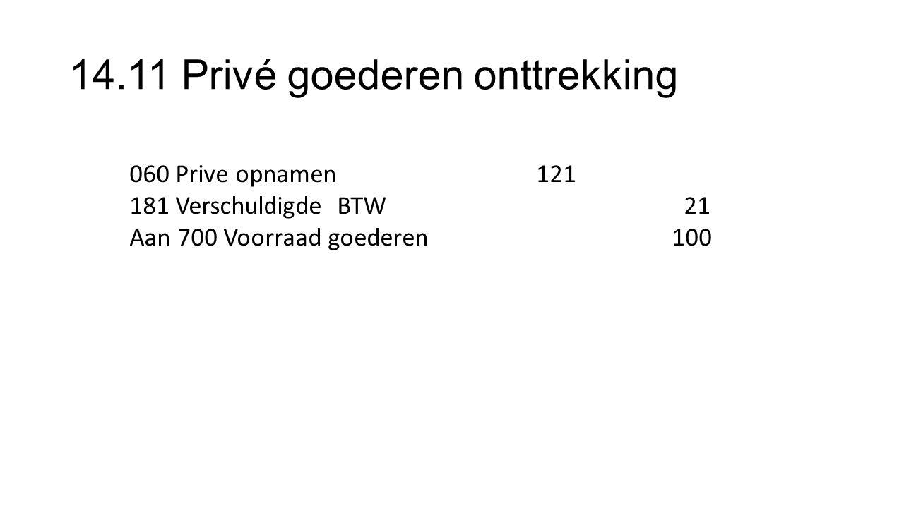 14.11 Privé goederen onttrekking 060 Prive opnamen 121 181 Verschuldigde BTW 21 Aan 700 Voorraad goederen100