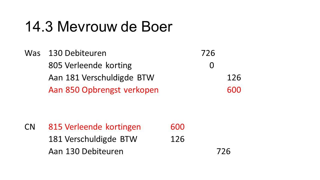 14.3 Mevrouw de Boer Was130 Debiteuren 726 805 Verleende korting 0 Aan 181 Verschuldigde BTW 126 Aan 850 Opbrengst verkopen 600 CN815 Verleende kortingen 600 181 Verschuldigde BTW 126 Aan 130 Debiteuren726