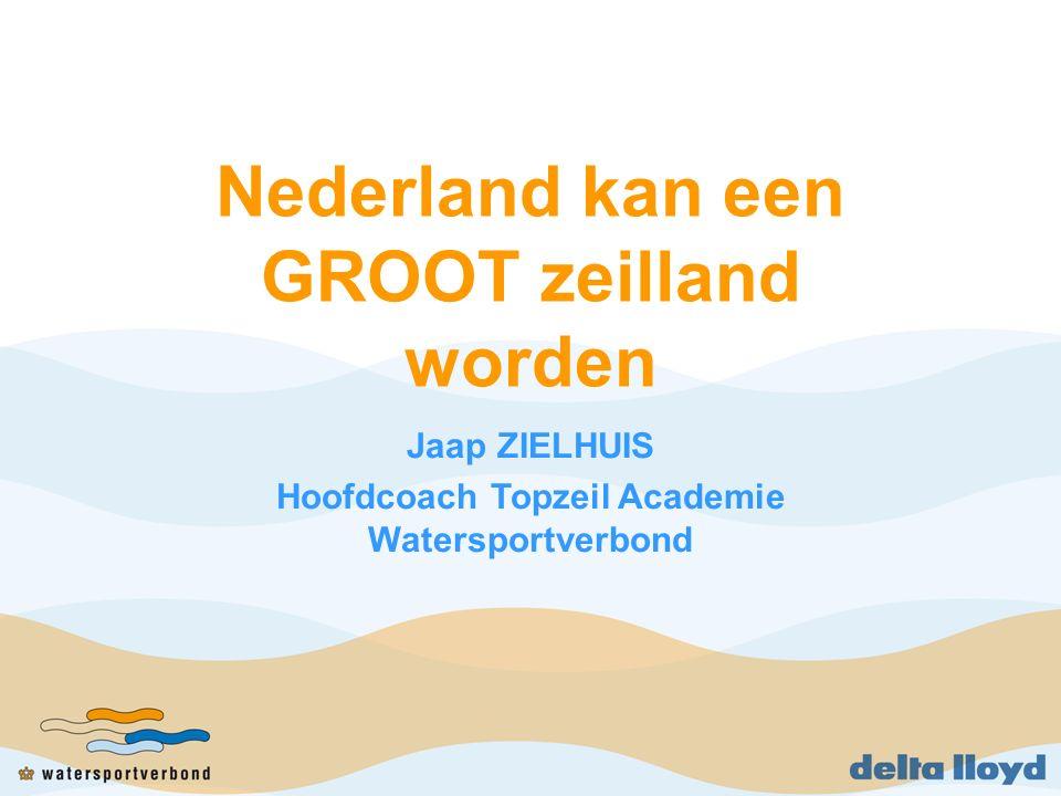 Nederland kan een GROOT zeilland worden Jaap ZIELHUIS Hoofdcoach Topzeil Academie Watersportverbond