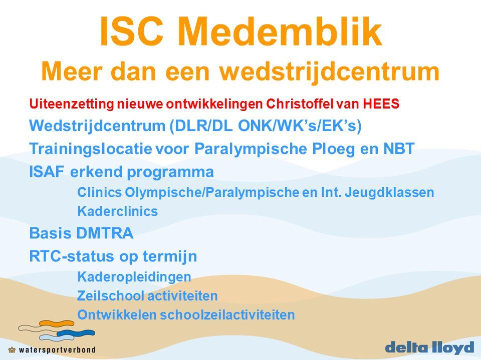 ISC Medemblik Meer dan een wedstrijdcentrum Uiteenzetting nieuwe ontwikkelingen Christoffel van HEES Wedstrijdcentrum (DLR/DL ONK/WK's/EK's) Trainingslocatie voor Paralympische Ploeg en NBT ISAF erkend programma Clinics Olympische/Paralympische en Int.