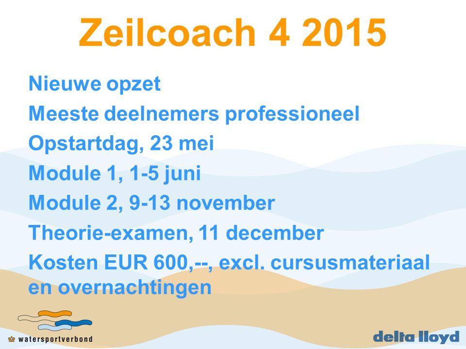Zeilcoach 4 2015 Nieuwe opzet Meeste deelnemers professioneel Opstartdag, 23 mei Module 1, 1-5 juni Module 2, 9-13 november Theorie-examen, 11 december Kosten EUR 600,--, excl.