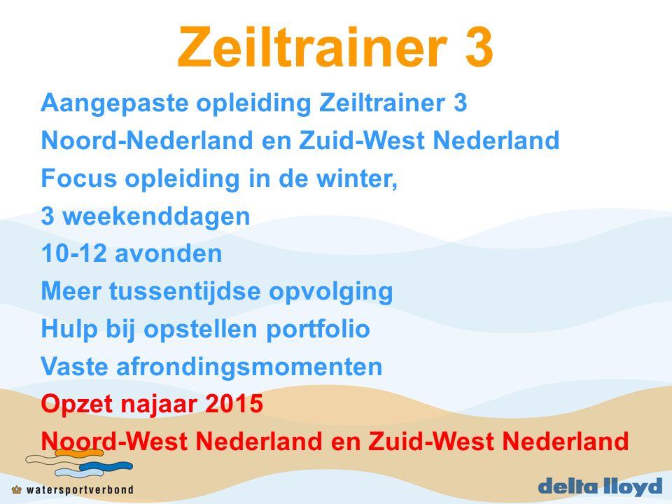 Zeiltrainer 3 Aangepaste opleiding Zeiltrainer 3 Noord-Nederland en Zuid-West Nederland Focus opleiding in de winter, 3 weekenddagen 10-12 avonden Meer tussentijdse opvolging Hulp bij opstellen portfolio Vaste afrondingsmomenten Opzet najaar 2015 Noord-West Nederland en Zuid-West Nederland
