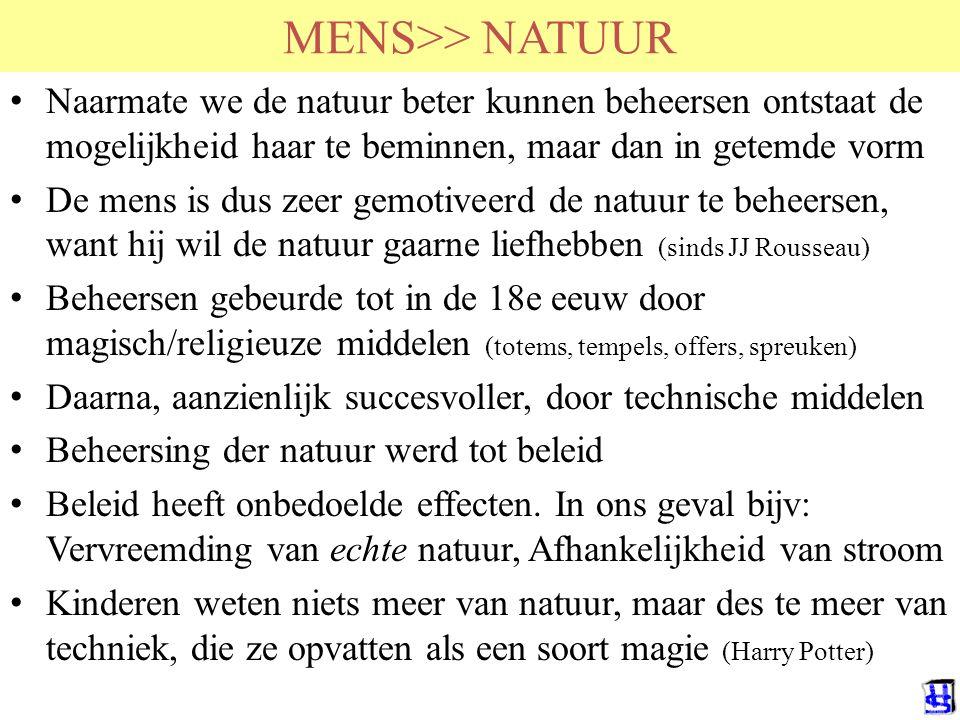 MENS>> NATUUR Naarmate we de natuur beter kunnen beheersen ontstaat de mogelijkheid haar te beminnen, maar dan in getemde vorm De mens is dus zeer gemotiveerd de natuur te beheersen, want hij wil de natuur gaarne liefhebben (sinds JJ Rousseau) Beheersen gebeurde tot in de 18e eeuw door magisch/religieuze middelen (totems, tempels, offers, spreuken) Daarna, aanzienlijk succesvoller, door technische middelen Beheersing der natuur werd tot beleid Beleid heeft onbedoelde effecten.