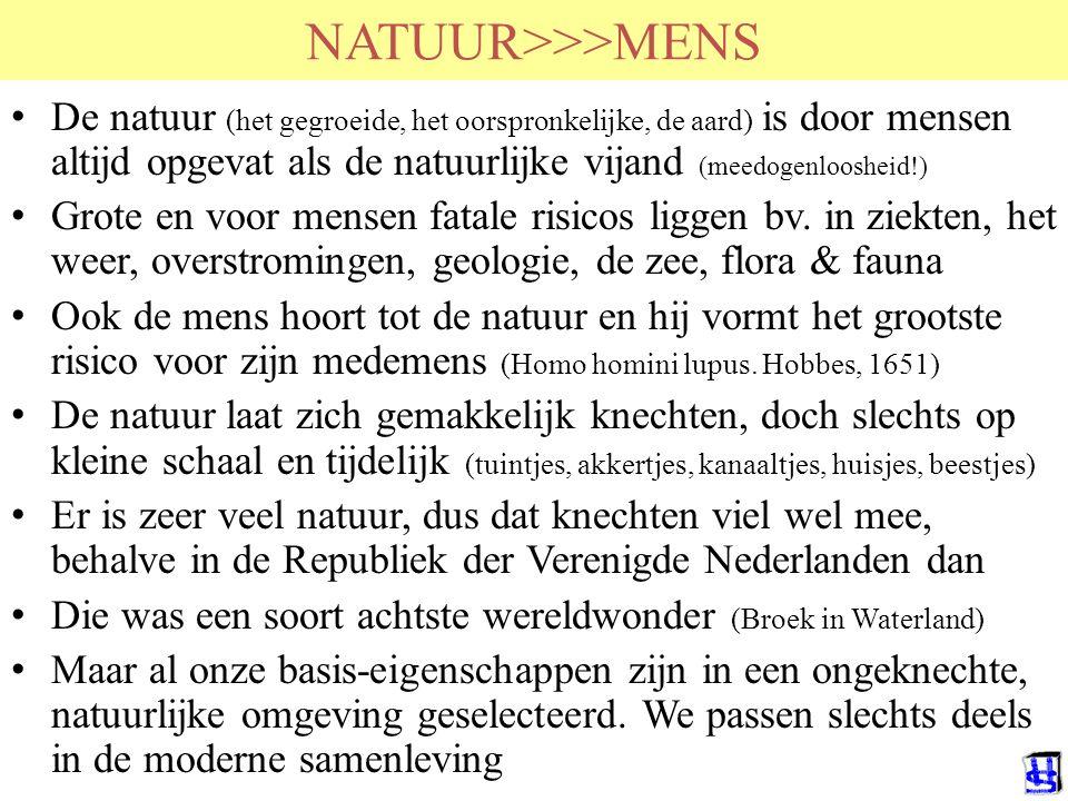 NATUUR>>>MENS De natuur (het gegroeide, het oorspronkelijke, de aard) is door mensen altijd opgevat als de natuurlijke vijand (meedogenloosheid!) Grote en voor mensen fatale risicos liggen bv.