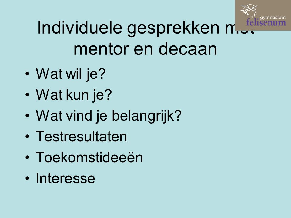 Individuele gesprekken met mentor en decaan Wat wil je? Wat kun je? Wat vind je belangrijk? Testresultaten Toekomstideeën Interesse