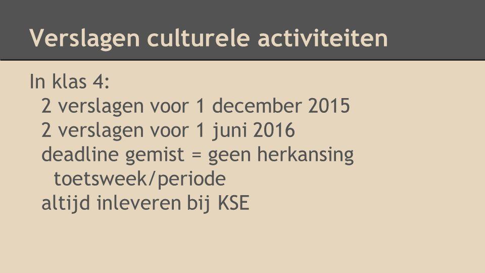 Verslagen culturele activiteiten In klas 4: 2 verslagen voor 1 december 2015 2 verslagen voor 1 juni 2016 deadline gemist = geen herkansing toetsweek/periode altijd inleveren bij KSE