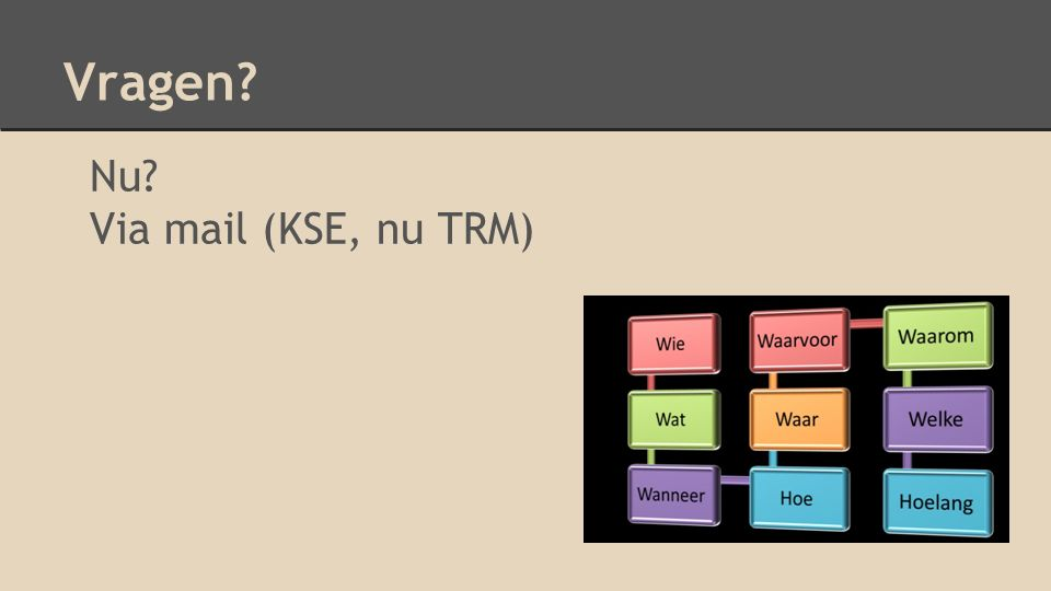 Vragen? Nu? Via mail (KSE, nu TRM)