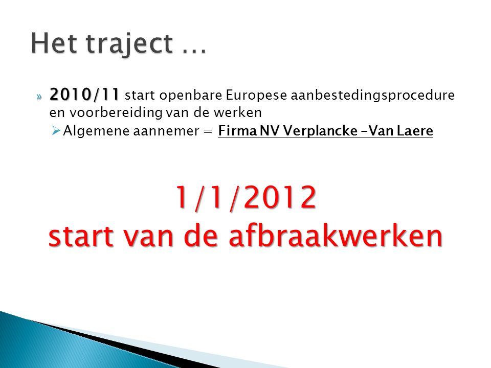 » 2010/11 » 2010/11 start openbare Europese aanbestedingsprocedure en voorbereiding van de werken  Algemene aannemer = Firma NV Verplancke –Van Laere1/1/2012 start van de afbraakwerken