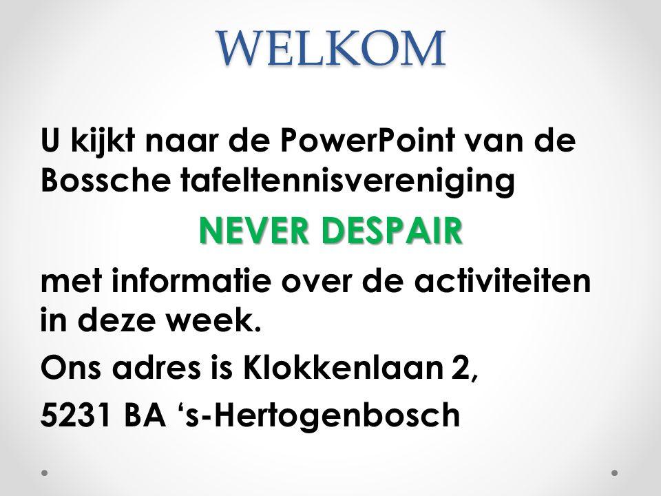 WELKOM U kijkt naar de PowerPoint van de Bossche tafeltennisvereniging NEVER DESPAIR met informatie over de activiteiten in deze week.