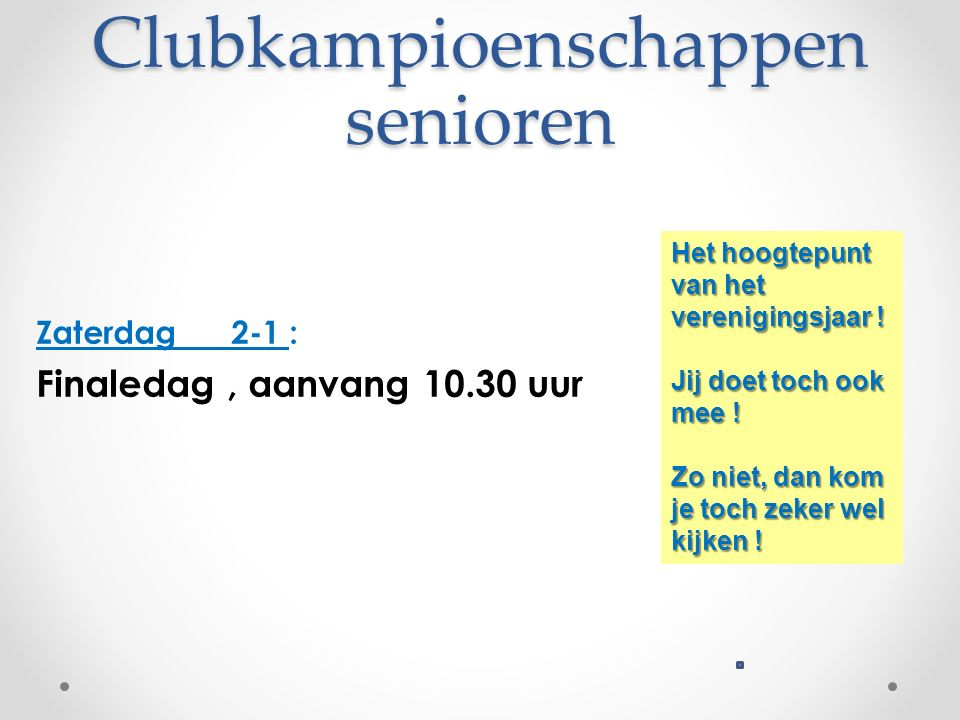 Clubkampioenschappen senioren Zaterdag 2-1 : Finaledag, aanvang 10.30 uur Het hoogtepunt van het verenigingsjaar .