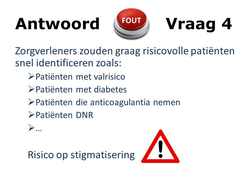 AntwoordVraag 4 Zorgverleners zouden graag risicovolle patiënten snel identificeren zoals:  Patiënten met valrisico  Patiënten met diabetes  Patiënten die anticoagulantia nemen  Patiënten DNR  … Risico op stigmatisering FOUT