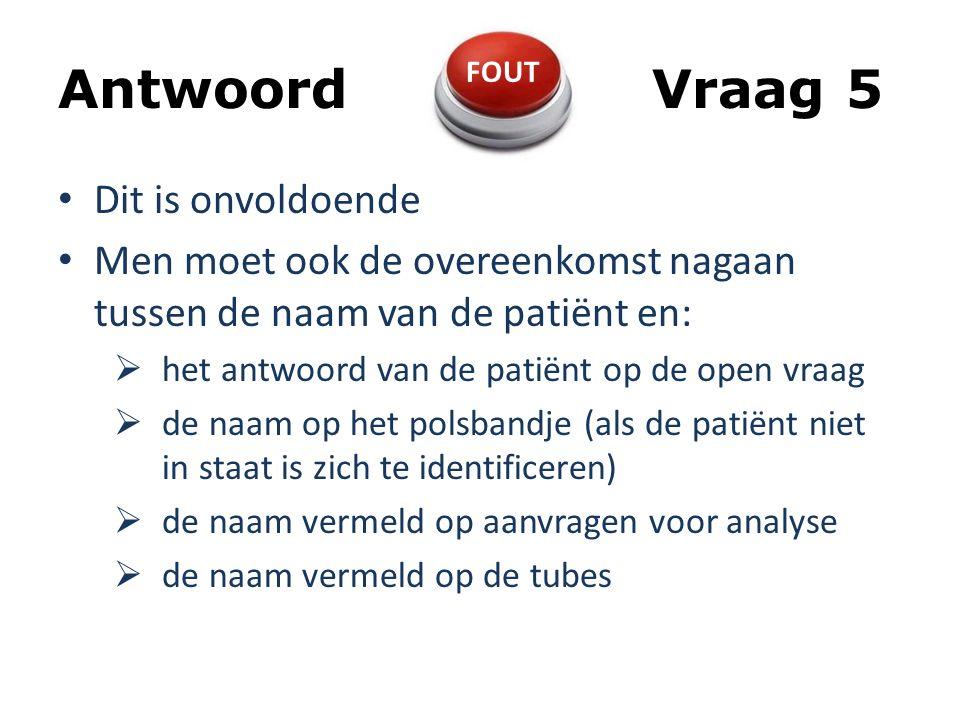Antwoord Vraag 5 Dit is onvoldoende Men moet ook de overeenkomst nagaan tussen de naam van de patiënt en:  het antwoord van de patiënt op de open vraag  de naam op het polsbandje (als de patiënt niet in staat is zich te identificeren)  de naam vermeld op aanvragen voor analyse  de naam vermeld op de tubes FOUT