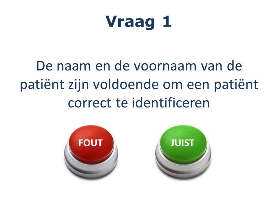 Vraag 1 De naam en de voornaam van de patiënt zijn voldoende om een patiënt correct te identificeren FOUTJUIST