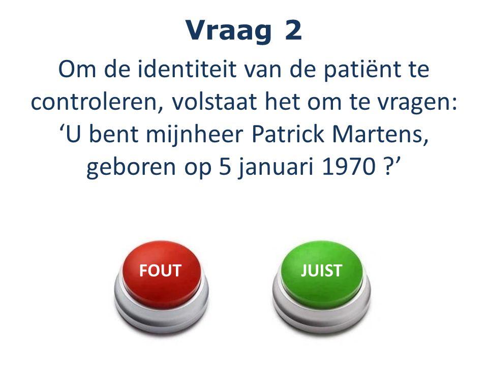 Vraag 2 Om de identiteit van de patiënt te controleren, volstaat het om te vragen: 'U bent mijnheer Patrick Martens, geboren op 5 januari 1970 ?' FOUTJUIST