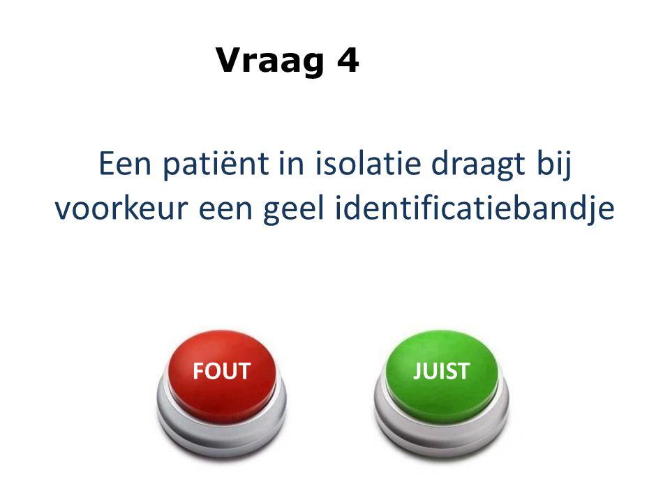 Een patiënt in isolatie draagt bij voorkeur een geel identificatiebandje Vraag 4 FOUTJUIST