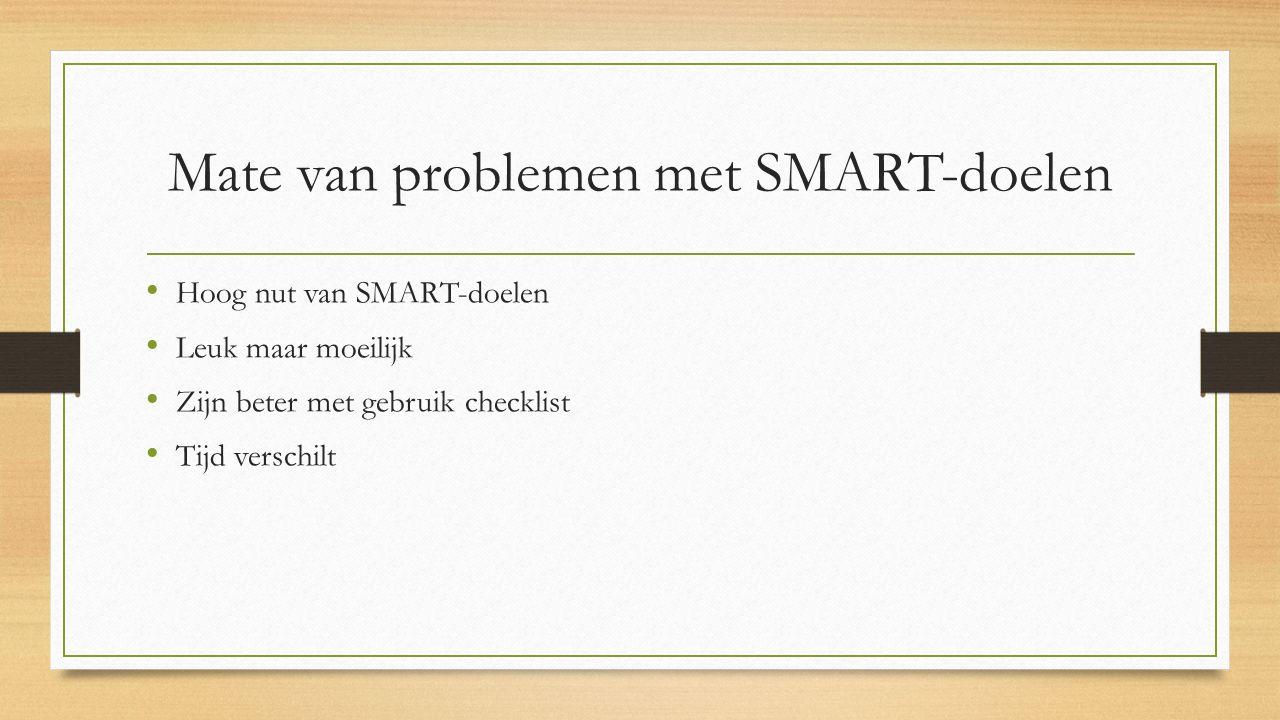 Mate van problemen met SMART-doelen Hoog nut van SMART-doelen Leuk maar moeilijk Zijn beter met gebruik checklist Tijd verschilt
