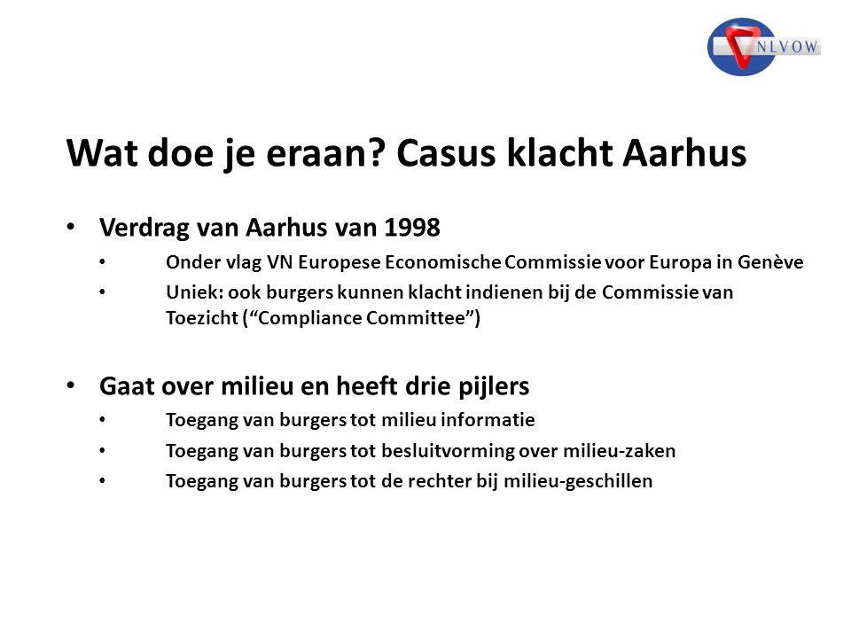 Wat doe je eraan? Casus klacht Aarhus Verdrag van Aarhus van 1998 Onder vlag VN Europese Economische Commissie voor Europa in Genève Uniek: ook burger
