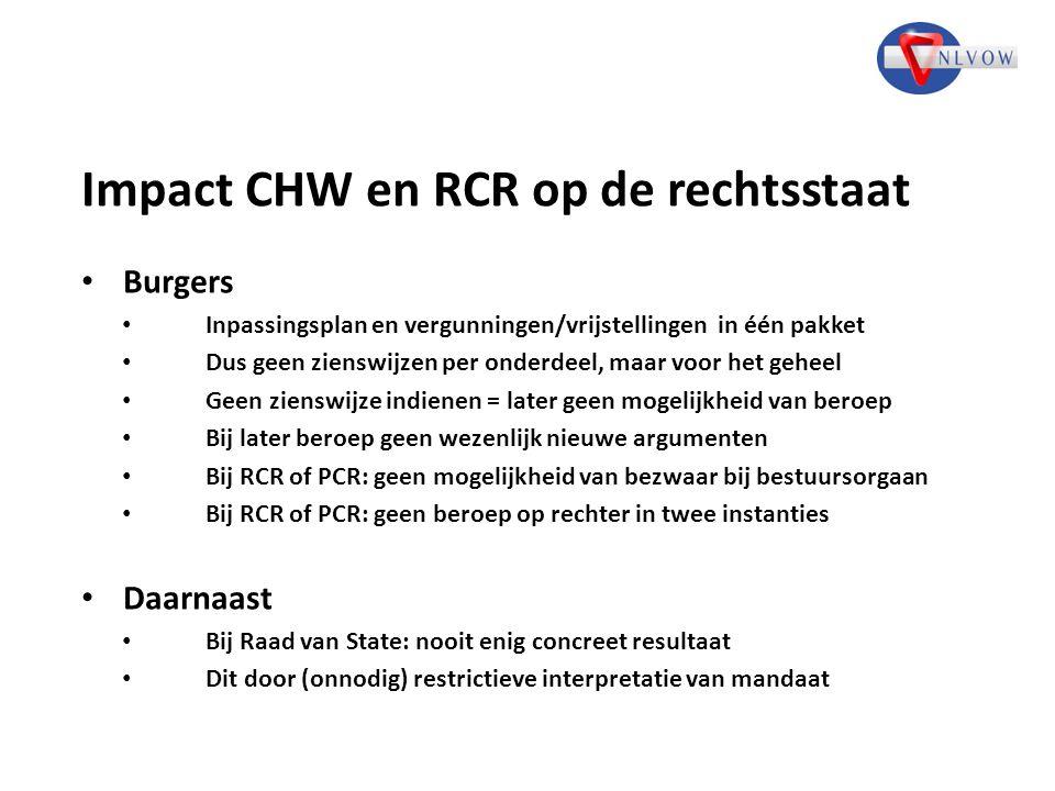 Impact CHW en RCR op de rechtsstaat Burgers Inpassingsplan en vergunningen/vrijstellingen in één pakket Dus geen zienswijzen per onderdeel, maar voor het geheel Geen zienswijze indienen = later geen mogelijkheid van beroep Bij later beroep geen wezenlijk nieuwe argumenten Bij RCR of PCR: geen mogelijkheid van bezwaar bij bestuursorgaan Bij RCR of PCR: geen beroep op rechter in twee instanties Daarnaast Bij Raad van State: nooit enig concreet resultaat Dit door (onnodig) restrictieve interpretatie van mandaat