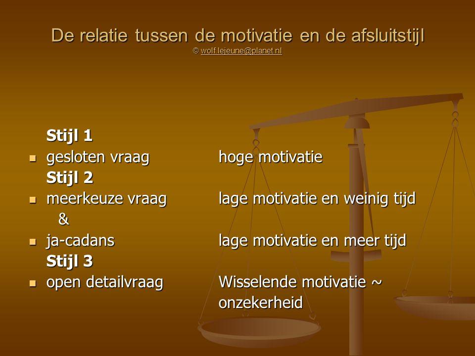 De relatie tussen de motivatie en de afsluitstijl © wolf.lejeune@planet.nl wolf.lejeune@planet.nl Stijl 1 gesloten vraaghoge motivatie gesloten vraagh
