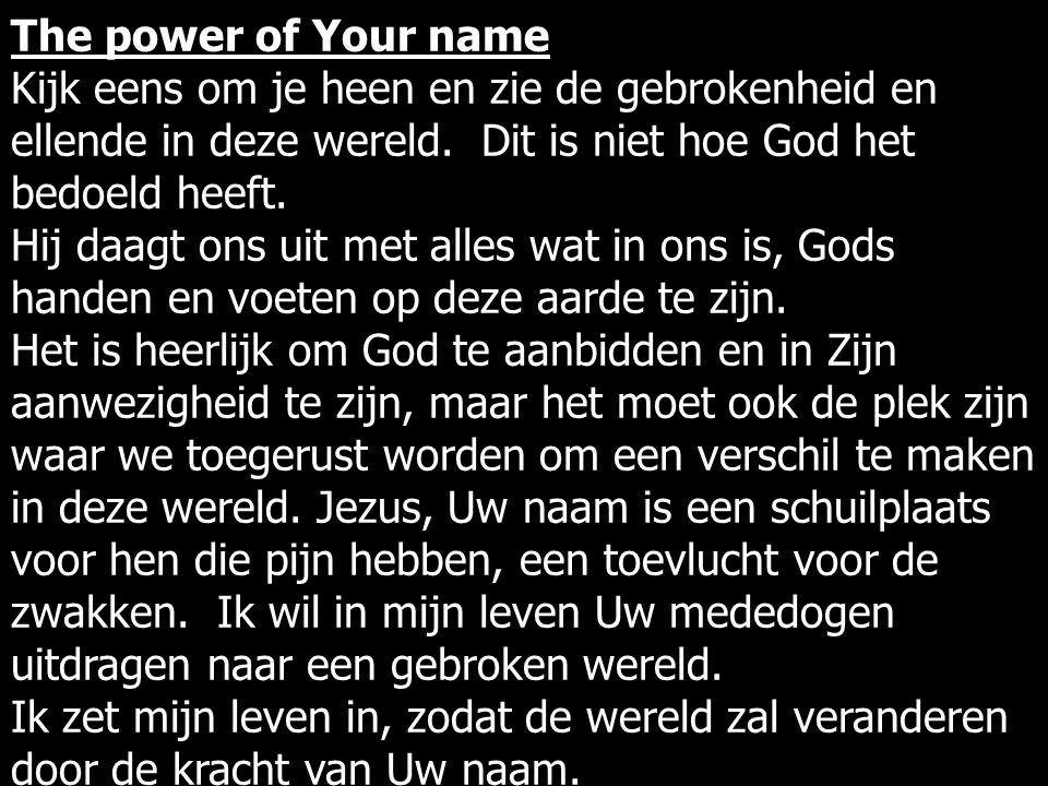 The power of Your name Kijk eens om je heen en zie de gebrokenheid en ellende in deze wereld.
