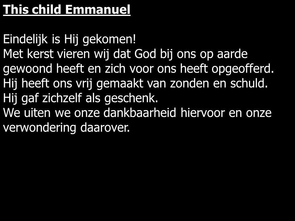 This child Emmanuel Eindelijk is Hij gekomen.