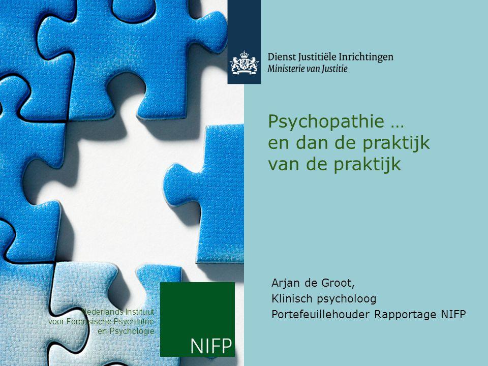 Psychopathie … en dan de praktijk van de praktijk Arjan de Groot, Klinisch psycholoog Portefeuillehouder Rapportage NIFP Nederlands Instituut voor Forensische Psychiatrie en Psychologie