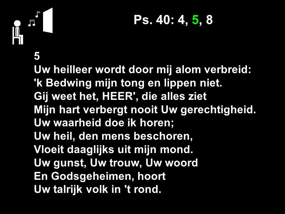 Ps. 40: 4, 5, 8 5 Uw heilleer wordt door mij alom verbreid: k Bedwing mijn tong en lippen niet.