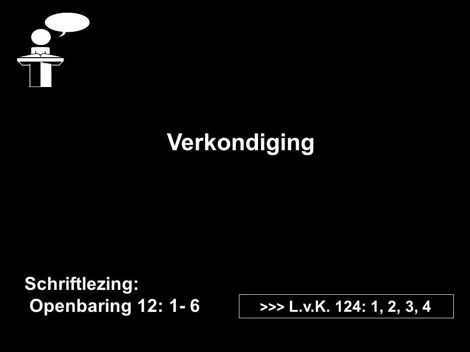 Verkondiging Schriftlezing: Openbaring 12: 1- 6 >>> L.v.K. 124: 1, 2, 3, 4
