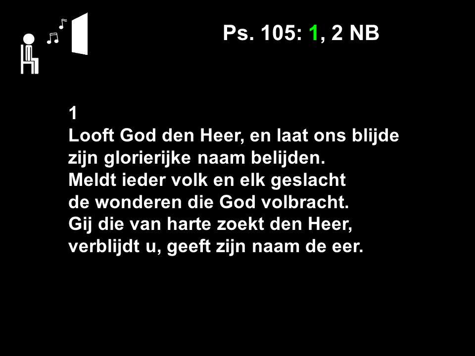 Ps. 105: 1, 2 NB 1 Looft God den Heer, en laat ons blijde zijn glorierijke naam belijden.