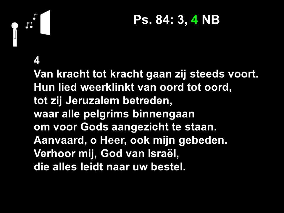 Ps. 84: 3, 4 NB 4 Van kracht tot kracht gaan zij steeds voort.