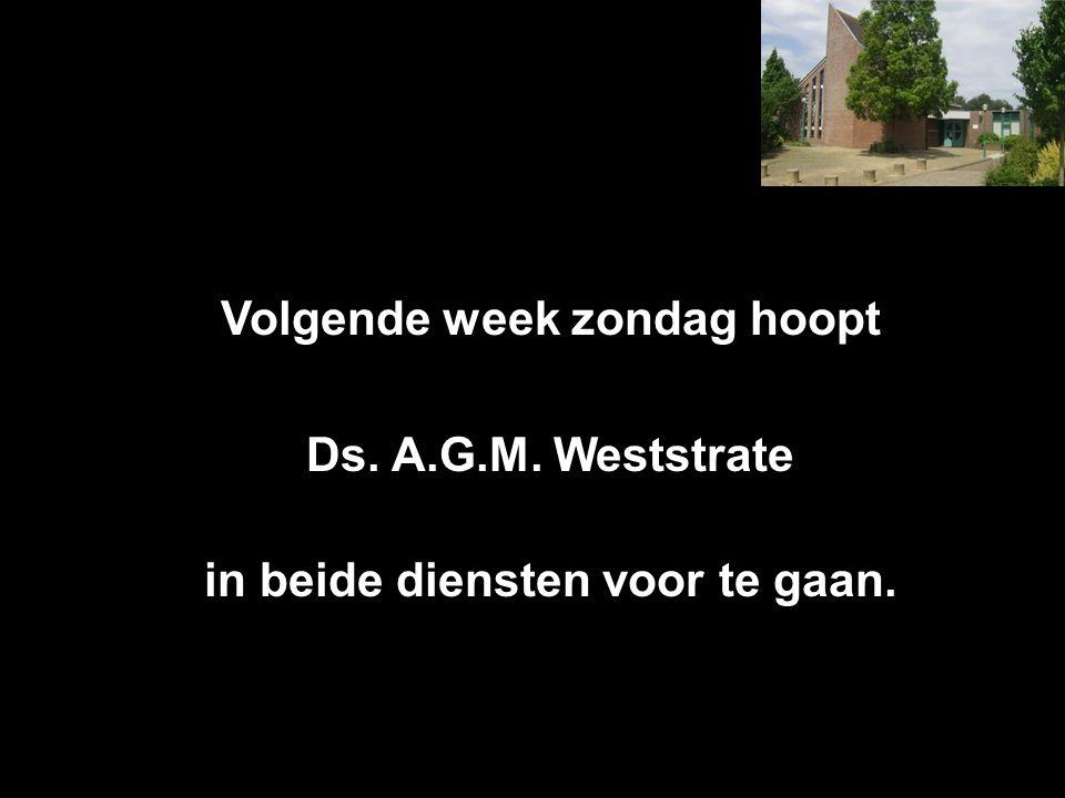 Volgende week zondag hoopt Ds. A.G.M. Weststrate in beide diensten voor te gaan.