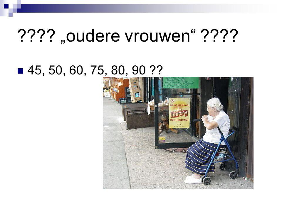 "???? ""oudere vrouwen ???? 45, 50, 60, 75, 80, 90 ??"