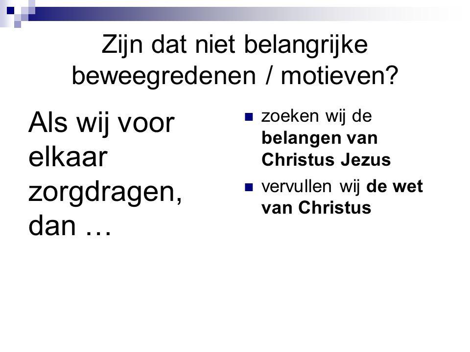 Zijn dat niet belangrijke beweegredenen / motieven? Als wij voor elkaar zorgdragen, dan … zoeken wij de belangen van Christus Jezus vervullen wij de w