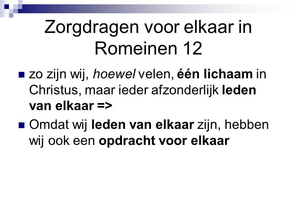 Zorgdragen voor elkaar in Romeinen 12 zo zijn wij, hoewel velen, één lichaam in Christus, maar ieder afzonderlijk leden van elkaar => Omdat wij leden