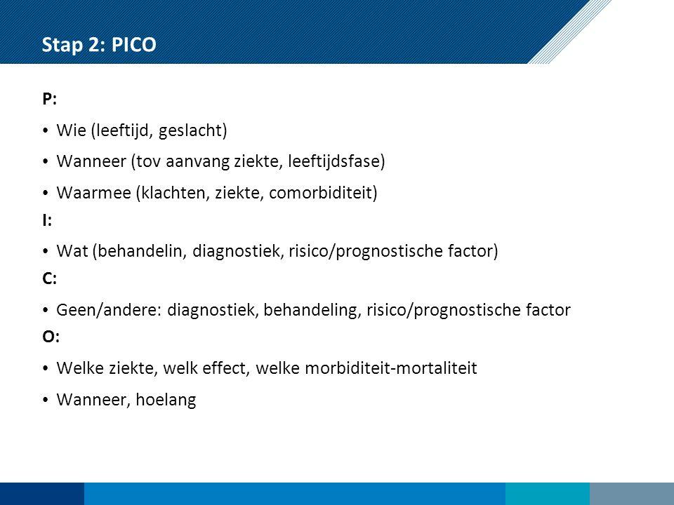 Stap 2: PICO P: Wie (leeftijd, geslacht) Wanneer (tov aanvang ziekte, leeftijdsfase) Waarmee (klachten, ziekte, comorbiditeit) I: Wat (behandelin, diagnostiek, risico/prognostische factor) C: Geen/andere: diagnostiek, behandeling, risico/prognostische factor O: Welke ziekte, welk effect, welke morbiditeit-mortaliteit Wanneer, hoelang
