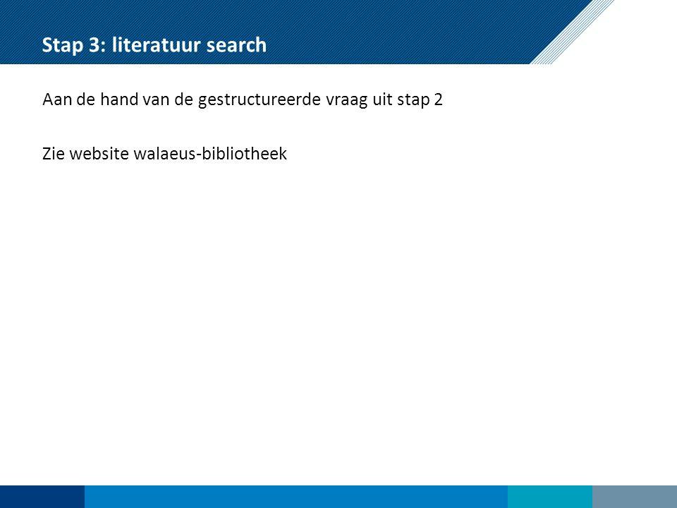 Stap 3: literatuur search Aan de hand van de gestructureerde vraag uit stap 2 Zie website walaeus-bibliotheek