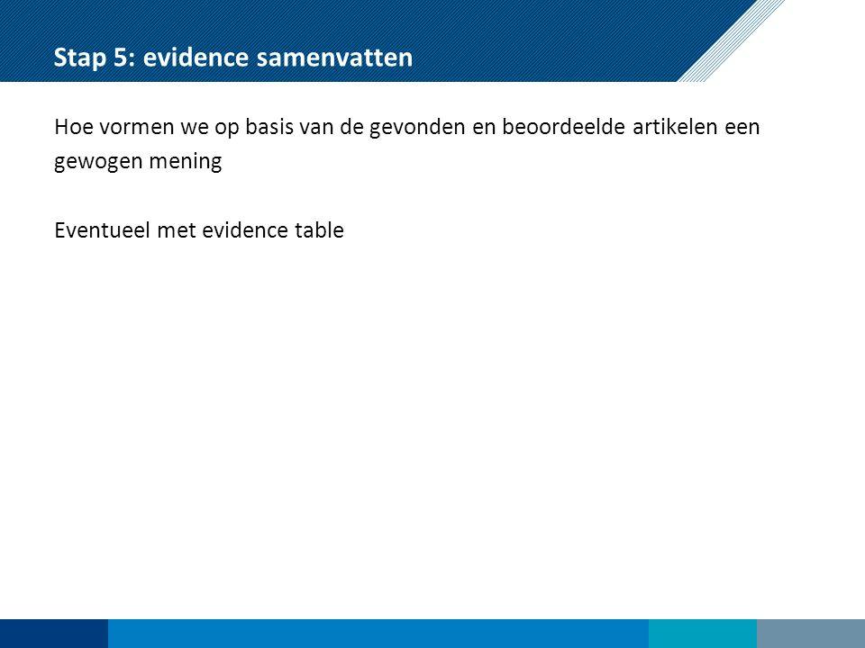 Stap 5: evidence samenvatten Hoe vormen we op basis van de gevonden en beoordeelde artikelen een gewogen mening Eventueel met evidence table